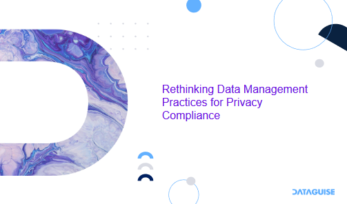 Rethinking Data Management Practices for Privacy Compliance