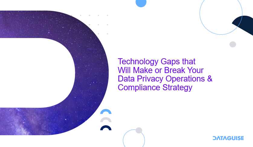 Technology Gaps That Will Make or Break Your Data Privacy Operations & Compliance Strategy
